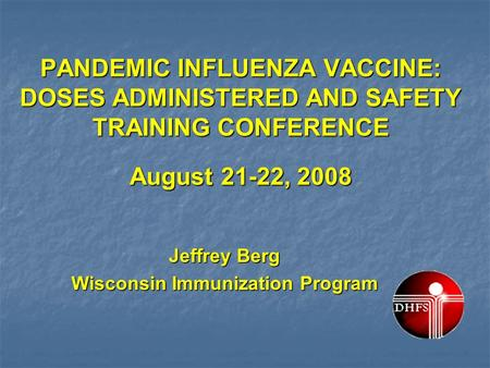 PANDEMIC INFLUENZA VACCINE: DOSES ADMINISTERED AND SAFETY TRAINING CONFERENCE August 21-22, 2008 Jeffrey Berg Wisconsin Immunization Program.
