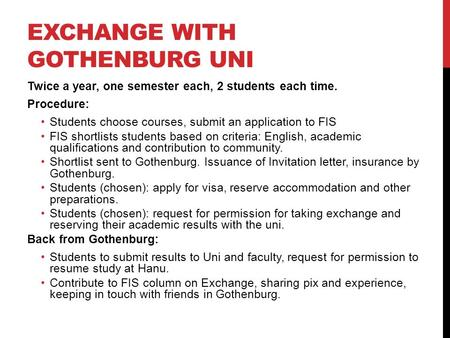 EXCHANGE WITH GOTHENBURG UNI Twice a year, one semester each, 2 students each time. Procedure: Students choose courses, submit an application to FIS FIS.