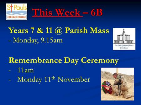This Week – 6B This Week – 6B Years 7 & Parish Mass - Monday, 9.15am Remembrance Day Ceremony -11am -Monday 11 th November.