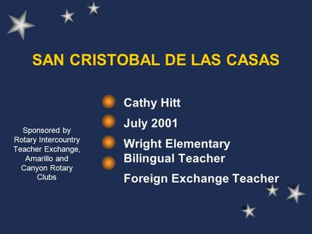 SAN CRISTOBAL DE LAS CASAS Cathy Hitt July 2001 Wright Elementary Bilingual Teacher Foreign Exchange Teacher Sponsored by Rotary Intercountry Teacher Exchange,