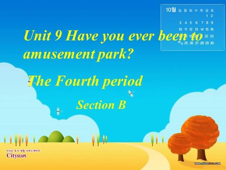 Unit 9 Have you ever been to amusement park? The Fourth period Section B.