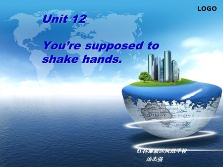LOGO Unit 12 You're supposed to shake hands. 红谷滩新区凤凰学校 汤杰强.