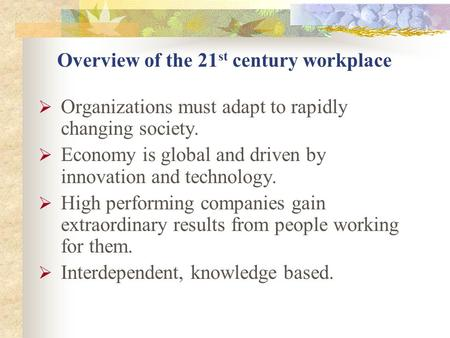 Overview of the 21 st century workplace  Organizations must adapt to rapidly changing society.  Economy is global and driven by innovation and technology.