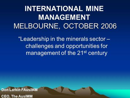 "MELBOURNE, OCTOBER 2006 INTERNATIONAL MINE MANAGEMENT MELBOURNE, OCTOBER 2006 ""Leadership in the minerals sector – challenges and opportunities for management."
