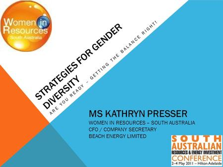 STRATEGIES FOR GENDER DIVERSITY ARE YOU READY – GETTING THE BALANCE RIGHT! MS KATHRYN PRESSER WOMEN IN RESOURCES – SOUTH AUSTRALIA CFO / COMPANY SECRETARY.