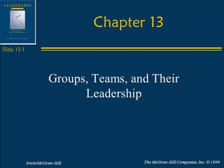 Irwin/McGraw-Hill The McGraw-Hill Companies, Inc. © 1999 Slide 13-1 Chapter 13 Groups, Teams, and Their Leadership.