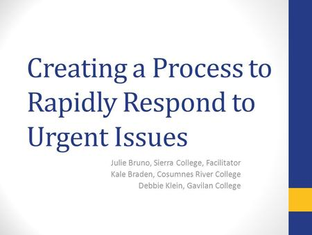Creating a Process to Rapidly Respond to Urgent Issues Julie Bruno, Sierra College, Facilitator Kale Braden, Cosumnes River College Debbie Klein, Gavilan.