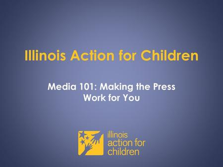 Illinois Action for Children Media 101: Making the Press Work for You.