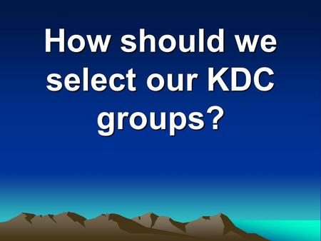 How should we select our KDC groups?. The Overview What groups are there? What is involved in being in each group? What role do the individual members.
