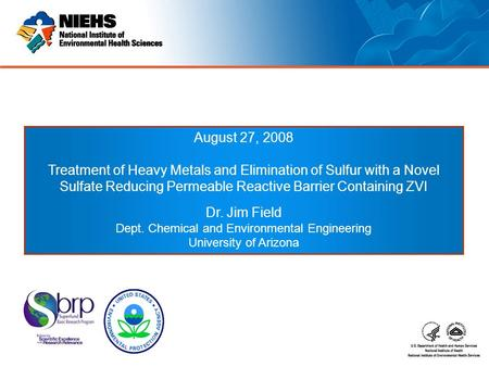 August 27, 2008 Treatment of Heavy Metals and Elimination of Sulfur with a Novel Sulfate Reducing Permeable Reactive Barrier Containing ZVI Dr. Jim Field.