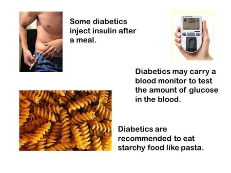 Some diabetics inject insulin after a meal. Diabetics may carry a blood monitor to test the amount of glucose in the blood. Diabetics are recommended to.