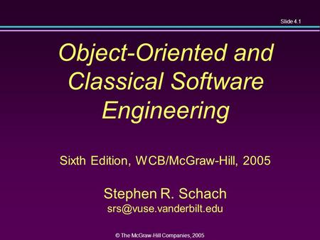 Slide 4.1 © The McGraw-Hill Companies, 2005 Object-Oriented and Classical Software Engineering Sixth Edition, WCB/McGraw-Hill, 2005 Stephen R. Schach