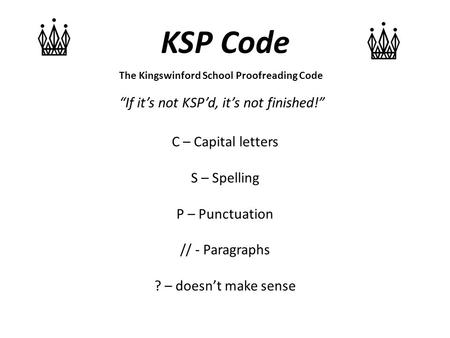 "KSP Code ""If it's not KSP'd, it's not finished!"" The Kingswinford School Proofreading Code C – Capital letters S – Spelling P – Punctuation // - Paragraphs."