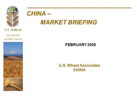 U.S. WHEAT the world's reliable choice CHINA – MARKET BRIEFING U.S. Wheat Associates CHINA FEBRUARY 2008.