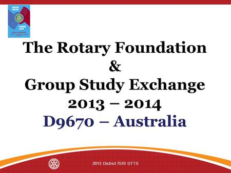The Rotary Foundation & Group Study Exchange 2013 – 2014 D9670 – Australia 2013 District 7570 DTTS.