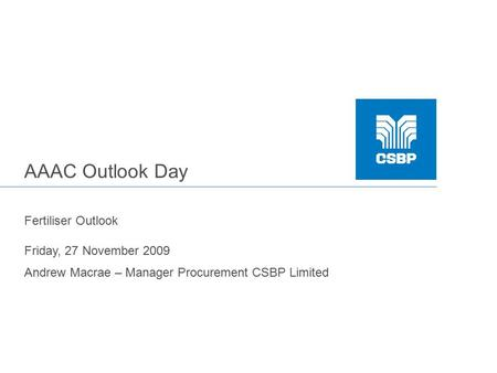 AAAC Outlook Day Fertiliser Outlook Friday, 27 November 2009 Andrew Macrae – Manager Procurement CSBP Limited.