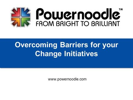Www.powernoodle.com Overcoming Barriers for your Change Initiatives.