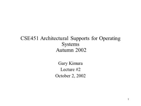 1 CSE451 Architectural Supports for Operating Systems Autumn 2002 Gary Kimura Lecture #2 October 2, 2002.