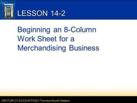 CENTURY 21 ACCOUNTING © Thomson/South-Western LESSON 14-2 Beginning an 8-Column Work Sheet for a Merchandising Business.