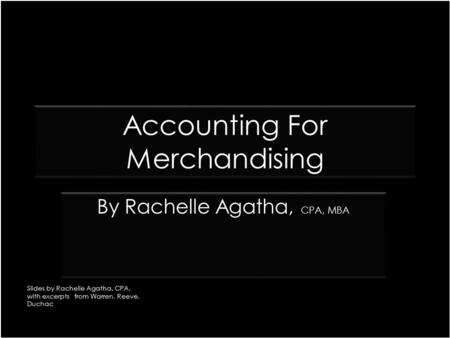 Accounting For Merchandising CPA, MBA By Rachelle Agatha, CPA, MBA Slides by Rachelle Agatha, CPA, with excerpts from Warren, Reeve, Duchac.