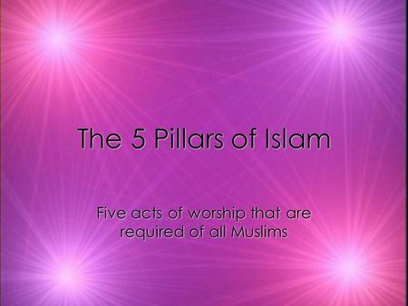 The 5 Pillars of Islam Five acts of worship that are required of all Muslims.