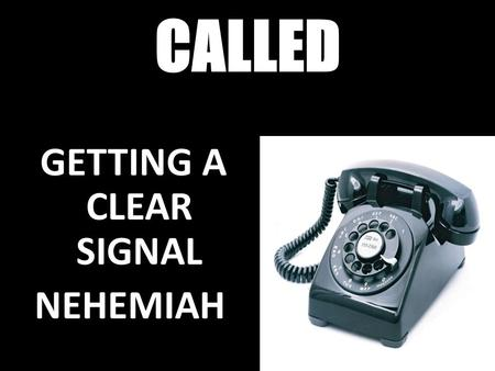 CALLED GETTING A CLEAR SIGNAL NEHEMIAH. EPHESIANS 2:10 10 For we are God's workmanship, created in Christ Jesus to do good works, which God prepared in.