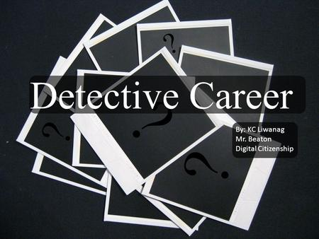 ? ? Detective Career ? ? By: KC Liwanag Mr. Beaton Digital Citizenship.