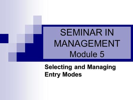 SEMINAR IN MANAGEMENT Module 5 Selecting and Managing Entry Modes.