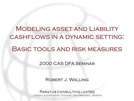Modeling asset and Liability cashflows in a dynamic setting: Basic tools and risk measures 2000 CAS DFA Seminar Robert J. Walling Paratus consulting limited.