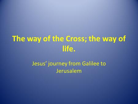 The way of the Cross; the way of life. Jesus' journey from Galilee to Jerusalem.