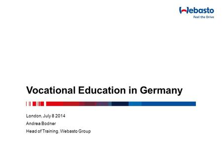 Vocational Education in Germany London, July 8 2014 Andrea Bodner Head of Training, Webasto Group.