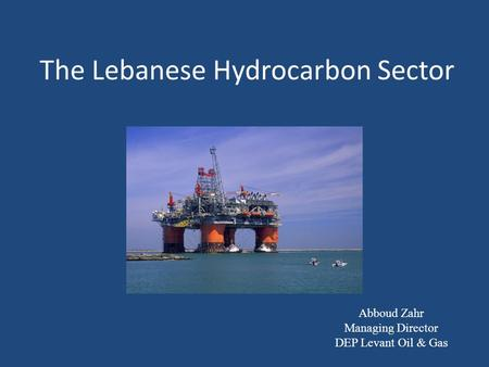 The Lebanese Hydrocarbon Sector Abboud Zahr Managing Director DEP Levant Oil & Gas.