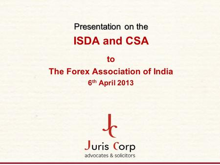 Presentation on the Presentation on the ISDA and CSA to The Forex Association of India 6 th April 2013.