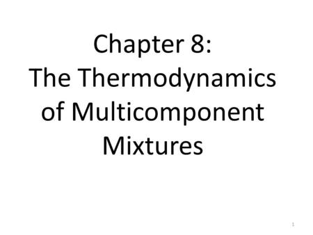 Chapter 8: The Thermodynamics of Multicomponent Mixtures 1.