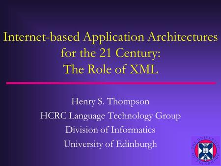 Internet-based Application Architectures for the 21 Century: The Role of XML Henry S. Thompson HCRC Language Technology Group Division of Informatics University.