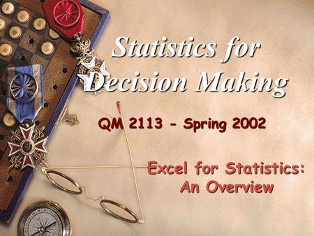 QM 2113 - Spring 2002 Statistics for Decision Making Excel for Statistics: An Overview.