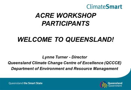 ACRE WORKSHOP PARTICIPANTS WELCOME TO QUEENSLAND! Lynne Turner - Director Queensland Climate Change Centre of Excellence (QCCCE) Department of Environment.