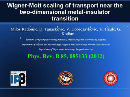 Wigner-Mott scaling of transport near the two-dimensional metal-insulator transition Milos Radonjic, D. Tanaskovic, V. Dobrosavljevic, K. Haule, G. Kotliar.