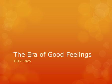 The Era of Good Feelings 1817-1825. Election of James Monroe  Election of 1817- James Monroe elected as 5 th President  Symbol of the era  Fought in.