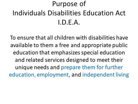 Purpose of Individuals Disabilities Education Act I.D.E.A. To ensure that all children with disabilities have available to them a free and appropriate.