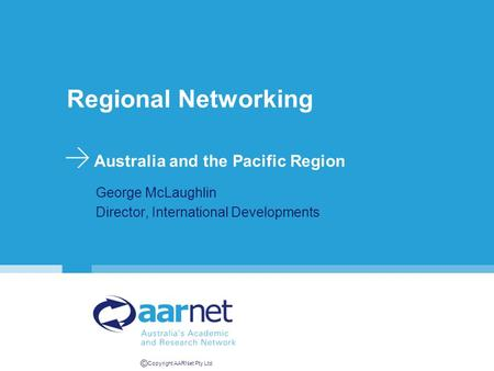 © Copyright AARNet Pty Ltd Regional Networking Australia and the Pacific Region George McLaughlin Director, International Developments.