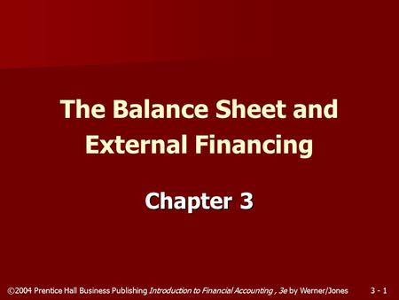 ©2004 Prentice Hall Business Publishing Introduction to Financial Accounting, 3e by Werner/Jones3 - 1 Chapter 3 The Balance Sheet and External Financing.