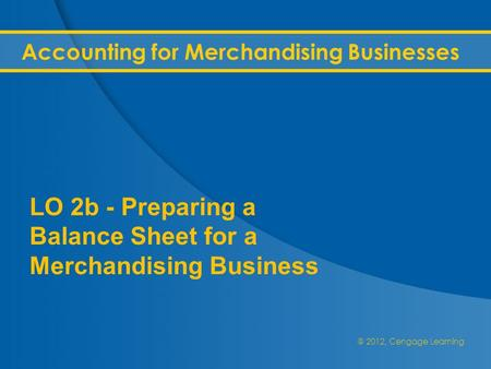 @ 2012, Cengage Learning Accounting for Merchandising Businesses LO 2b - Preparing a Balance Sheet for a Merchandising Business.