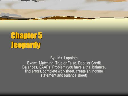 Chapter 5 Jeopardy By: Ms. Lapointe Exam: Matching, True or False, Debit or Credit Balances, GAAPs, Problem (you have a trial balance, find errors, complete.