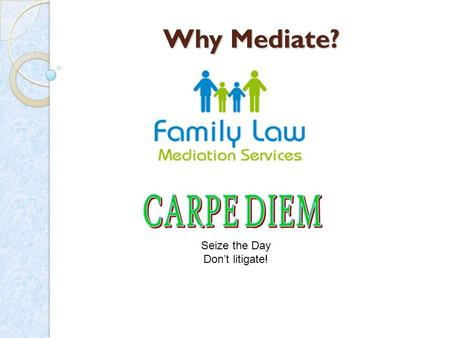 Why Mediate? Seize the Day Don't litigate! Simply put mediation is where parties are helped to reach their own solution to their particular dispute with.
