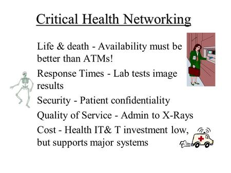 Critical Health Networking Life & death - Availability must be better than ATMs! Response Times - Lab tests image results Security - Patient confidentiality.