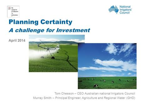 Planning Certainty A challenge for Investment April 2014 Tom Chesson – CEO Australian national Irrigators Council Murray Smith – Principal Engineer, Agriculture.