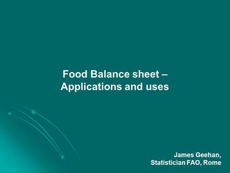 Food Balance sheet – Applications and uses James Geehan, Statistician FAO, Rome.