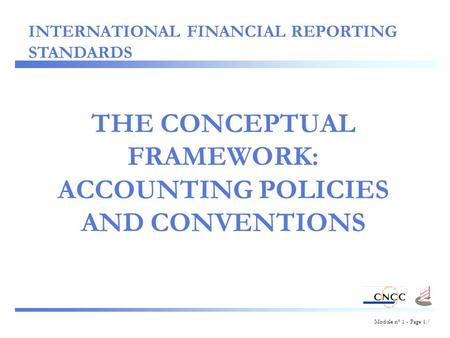 Module n° 1 - Page 1./ THE CONCEPTUAL FRAMEWORK: ACCOUNTING POLICIES AND CONVENTIONS INTERNATIONAL FINANCIAL REPORTING STANDARDS.
