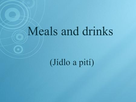 Meals and drinks (Jídlo a pití). Meals and drinks  Daily meals  Breakfast  Snack  Lunch (soup, main course, dessert)  Dinner  Drinks (alcoholic/non-alcoholic.